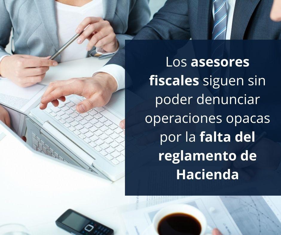 Los asesores fiscales siguen sin poder denunciar operaciones opacas por la falta del reglamento de Hacienda